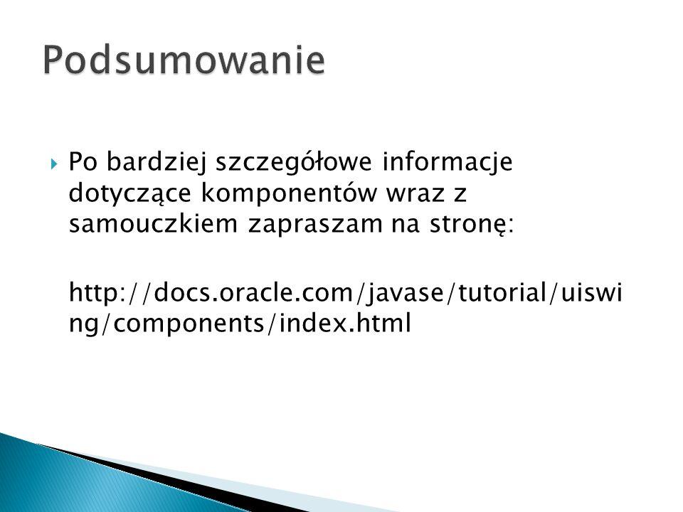  Po bardziej szczegółowe informacje dotyczące komponentów wraz z samouczkiem zapraszam na stronę: http://docs.oracle.com/javase/tutorial/uiswi ng/components/index.html