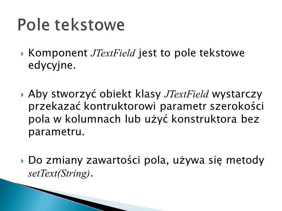  Komponent JTextField jest to pole tekstowe edycyjne.
