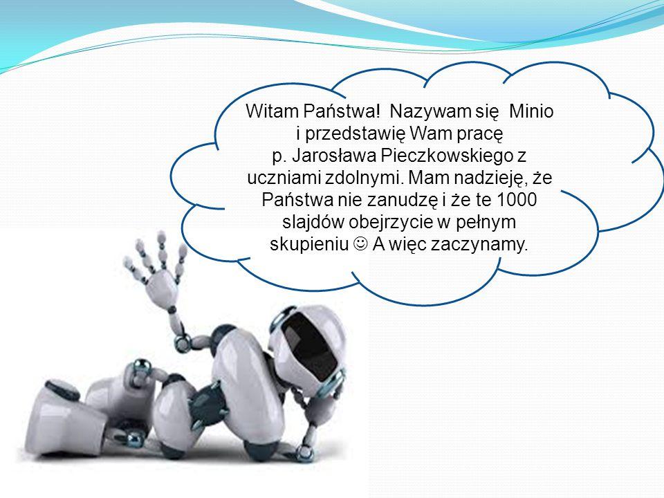 Witam Państwa! Nazywam się Minio i przedstawię Wam pracę p. Jarosława Pieczkowskiego z uczniami zdolnymi. Mam nadzieję, że Państwa nie zanudzę i że te