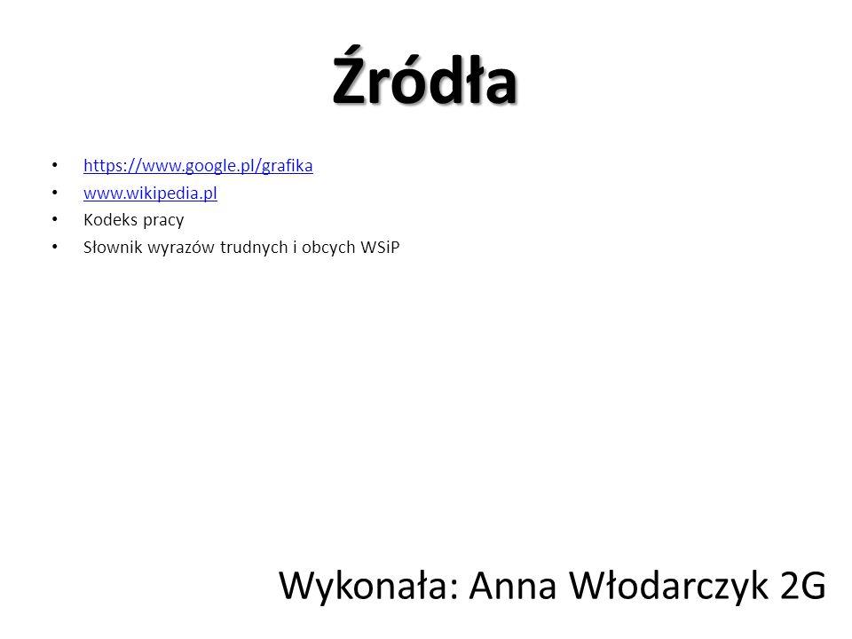 Źródła https://www.google.pl/grafika www.wikipedia.pl Kodeks pracy Słownik wyrazów trudnych i obcych WSiP Wykonała: Anna Włodarczyk 2G