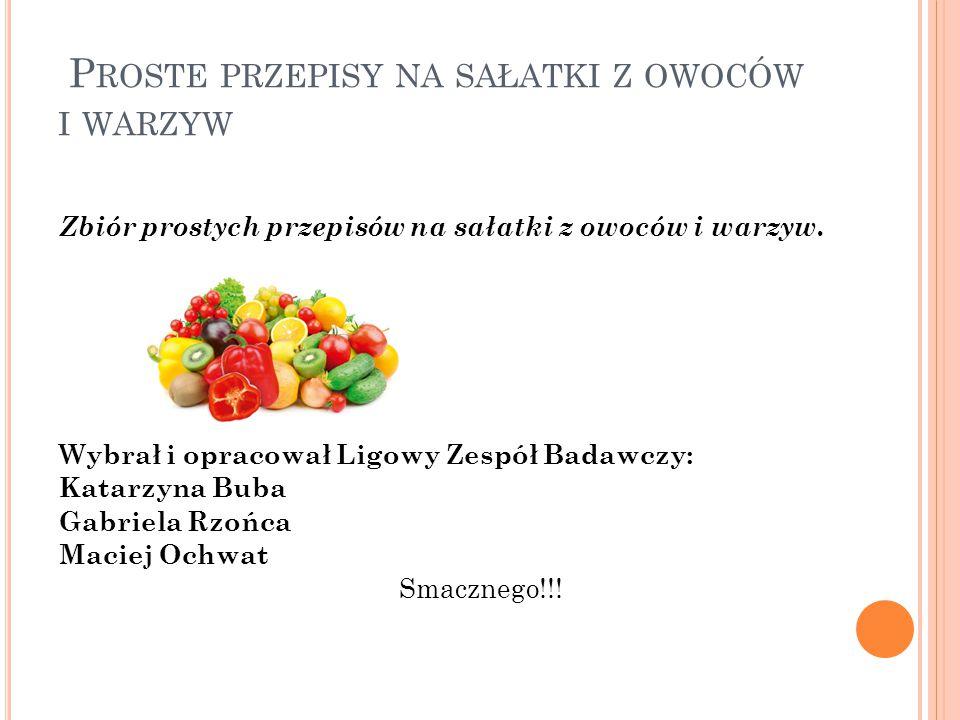 P ROSTE PRZEPISY NA SAŁATKI Z OWOCÓW I WARZYW Zbiór prostych przepisów na sałatki z owoców i warzyw.