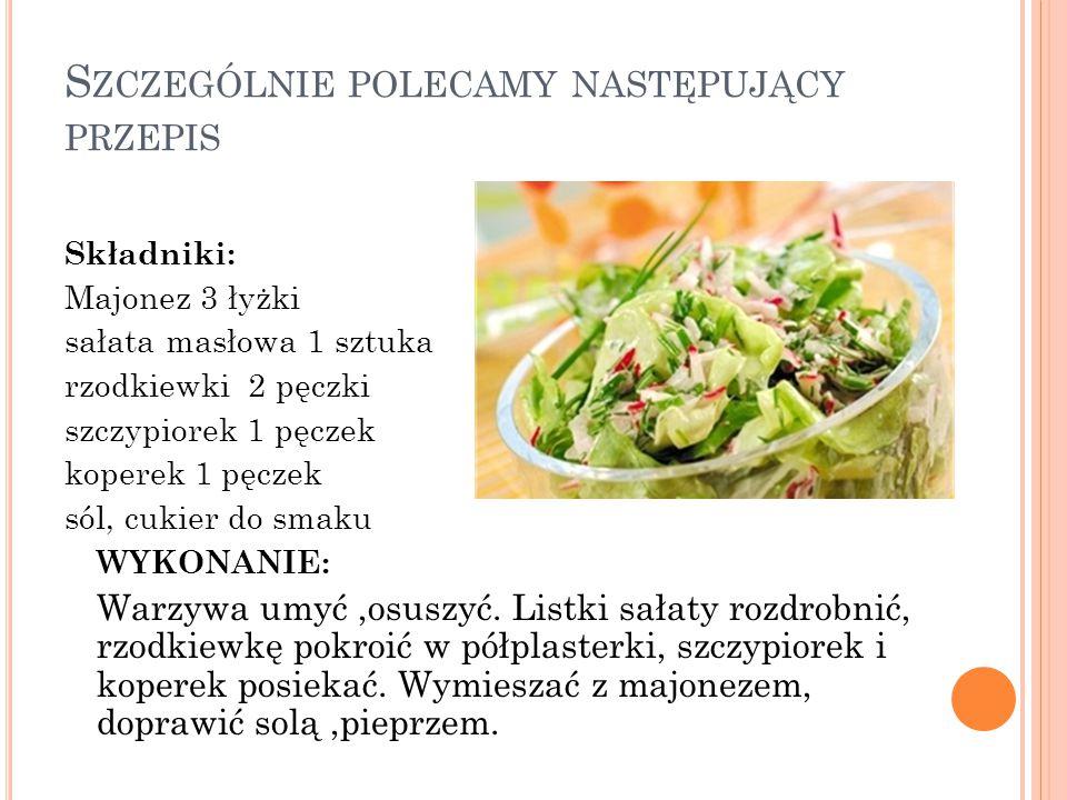 S ZCZEGÓLNIE POLECAMY NASTĘPUJĄCY PRZEPIS Składniki: Majonez 3 łyżki sałata masłowa 1 sztuka rzodkiewki 2 pęczki szczypiorek 1 pęczek koperek 1 pęczek sól, cukier do smaku WYKONANIE: Warzywa umyć,osuszyć.