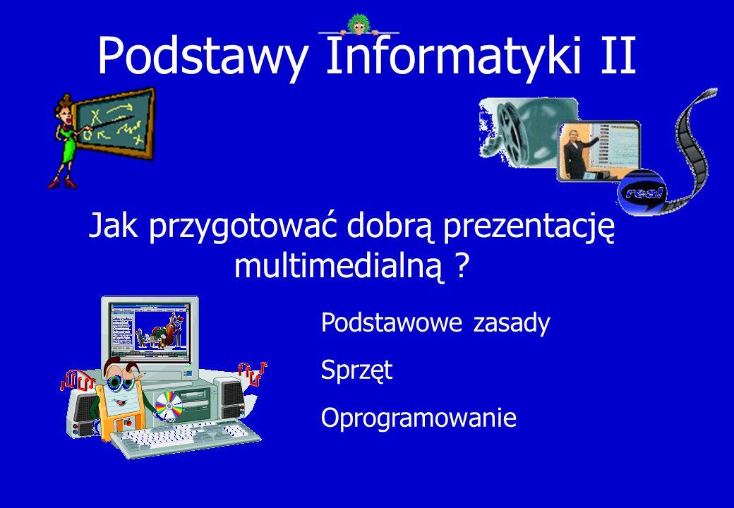 Podstawy Informatyki II Jak przygotować dobrą prezentację multimedialną ? Podstawowe zasady Sprzęt Oprogramowanie