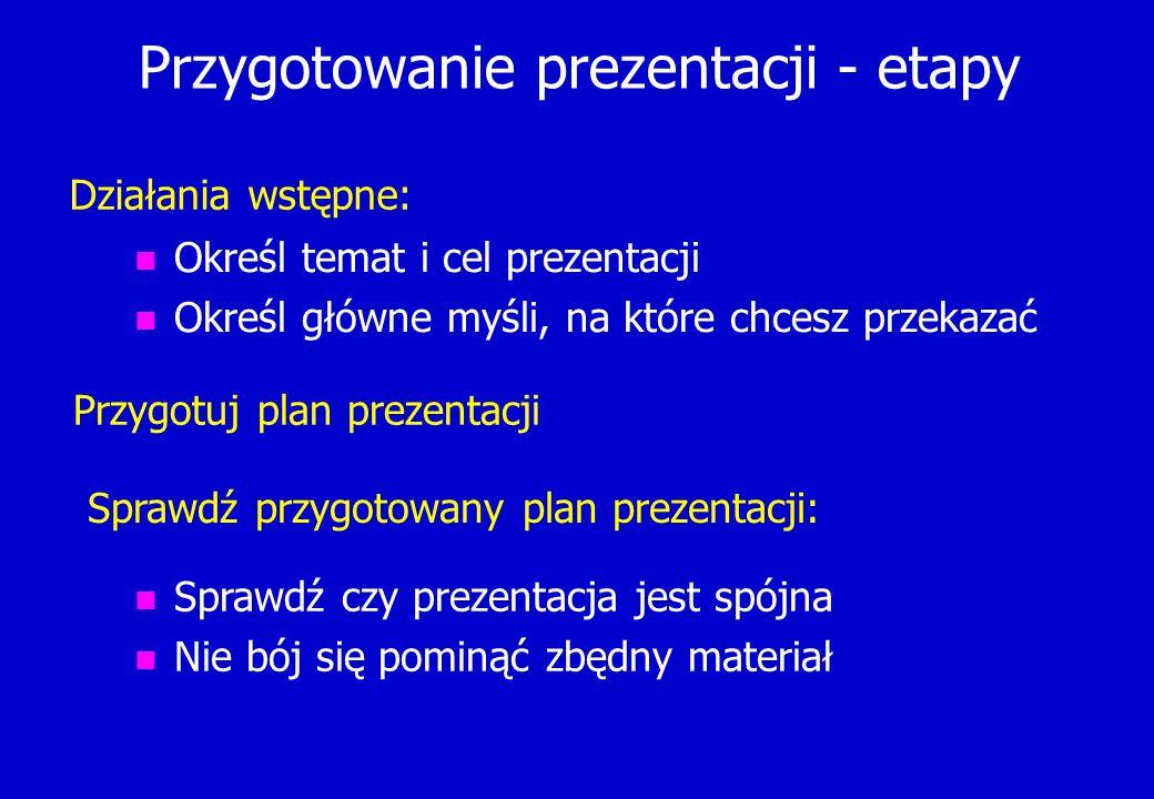 Przygotowanie prezentacji - etapy n Określ temat i cel prezentacji n Określ główne myśli, na które chcesz przekazać Działania wstępne: Przygotuj plan