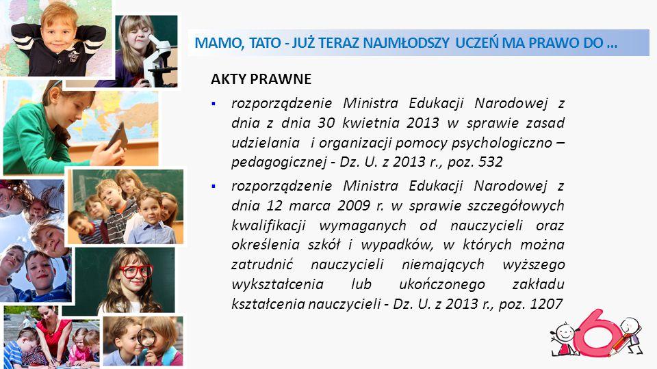 MAMO, TATO - JUŻ TERAZ NAJMŁODSZY UCZEŃ MA PRAWO DO … AKTY PRAWNE  rozporządzenie Ministra Edukacji Narodowej z dnia z dnia 30 kwietnia 2013 w sprawie zasad udzielania i organizacji pomocy psychologiczno – pedagogicznej - Dz.