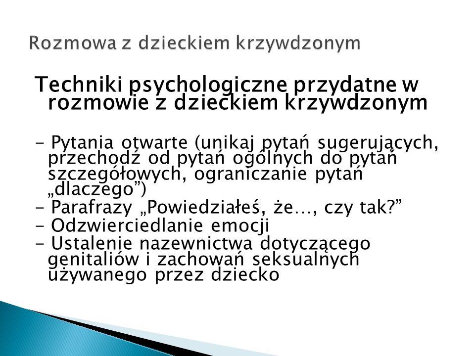 Techniki psychologiczne przydatne w rozmowie z dzieckiem krzywdzonym - Pytania otwarte (unikaj pytań sugerujących, przechodź od pytań ogólnych do pyta
