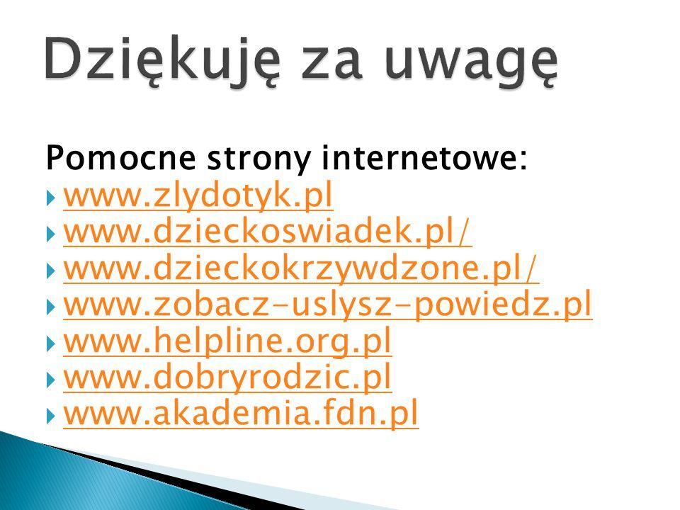 Pomocne strony internetowe:  www.zlydotyk.pl www.zlydotyk.pl  www.dzieckoswiadek.pl/ www.dzieckoswiadek.pl/  www.dzieckokrzywdzone.pl/ www.dzieckok