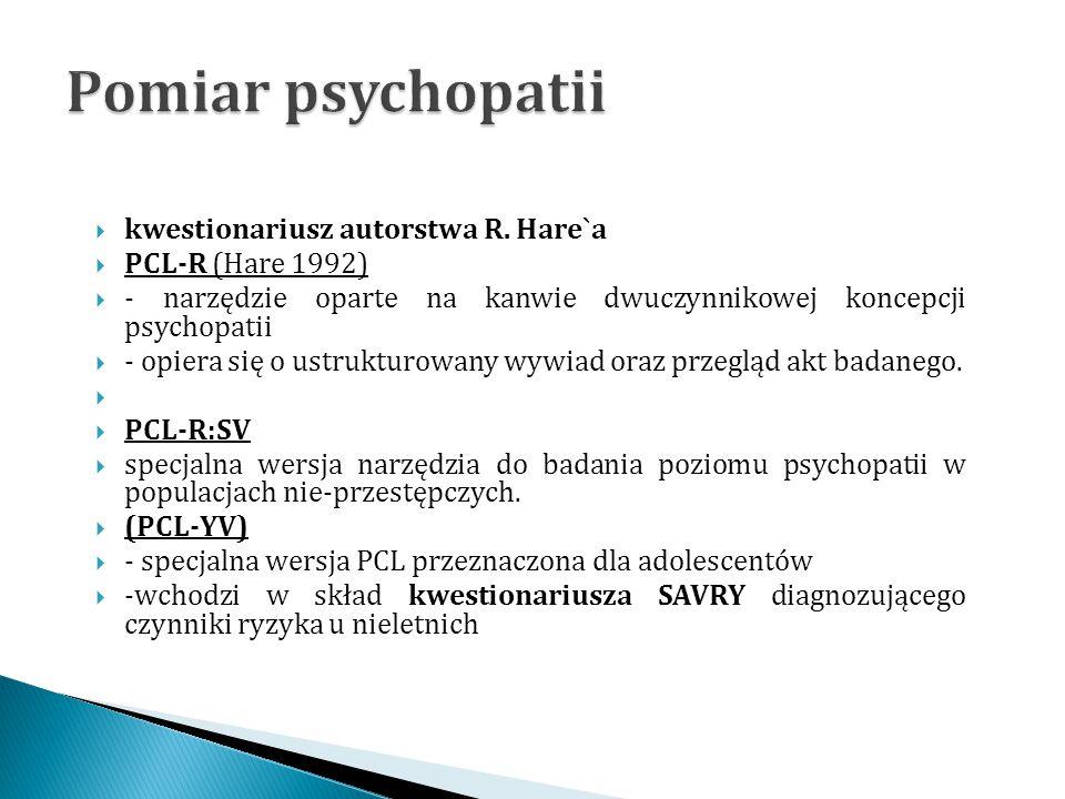  kwestionariusz autorstwa R. Hare`a  PCL-R (Hare 1992)  - narzędzie oparte na kanwie dwuczynnikowej koncepcji psychopatii  - opiera się o ustruktu
