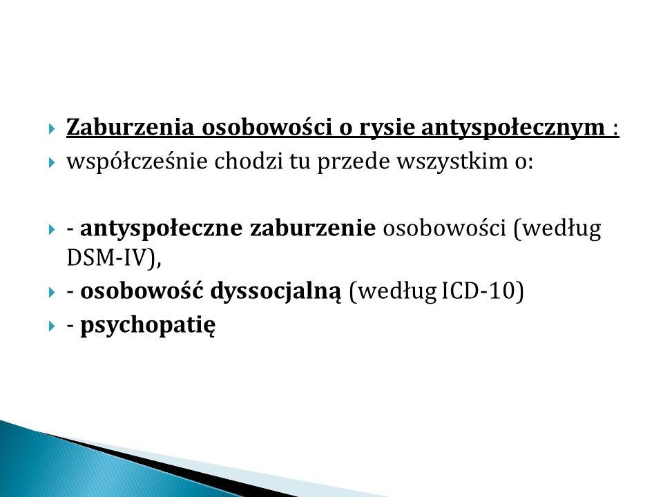  Zaburzenia osobowości o rysie antyspołecznym :  współcześnie chodzi tu przede wszystkim o:  - antyspołeczne zaburzenie osobowości (według DSM-IV),