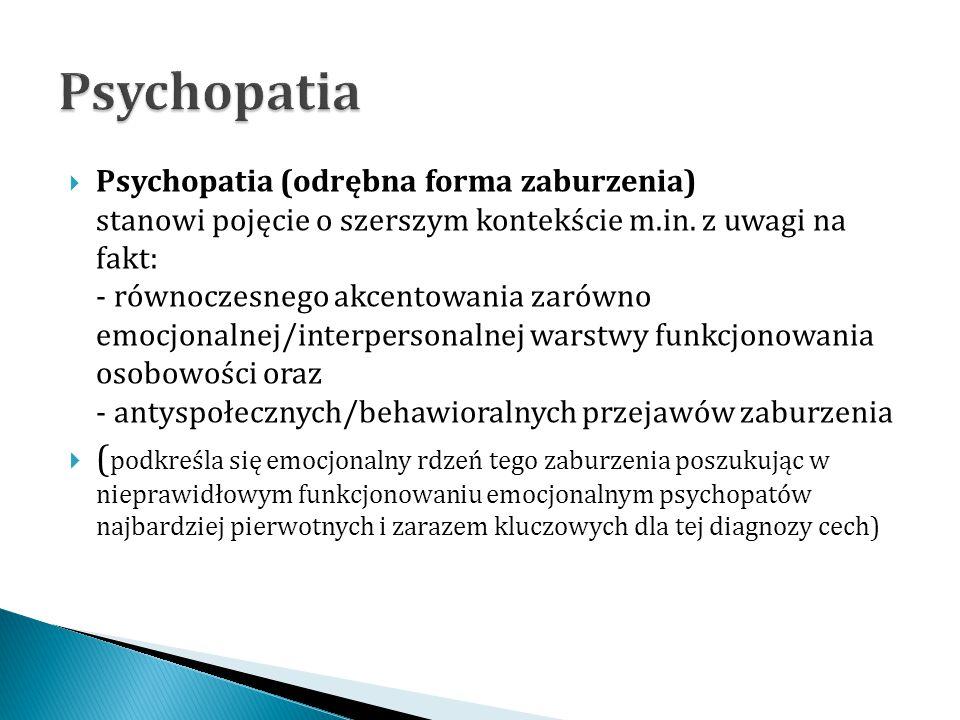  Psychopatia (odrębna forma zaburzenia) stanowi pojęcie o szerszym kontekście m.in. z uwagi na fakt: - równoczesnego akcentowania zarówno emocjonalne