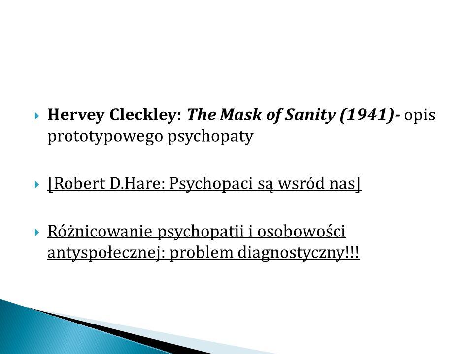  Hervey Cleckley: The Mask of Sanity (1941)- opis prototypowego psychopaty  [Robert D.Hare: Psychopaci są wsród nas]  Różnicowanie psychopatii i os