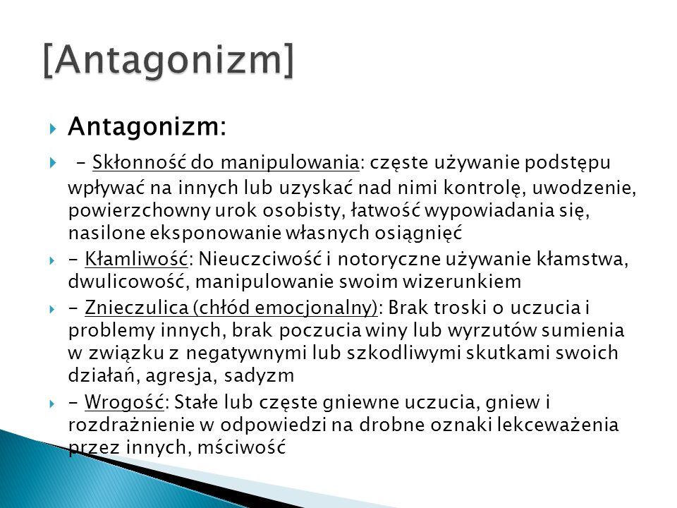  Antagonizm:  - Skłonność do manipulowania: częste używanie podstępu wpływać na innych lub uzyskać nad nimi kontrolę, uwodzenie, powierzchowny urok