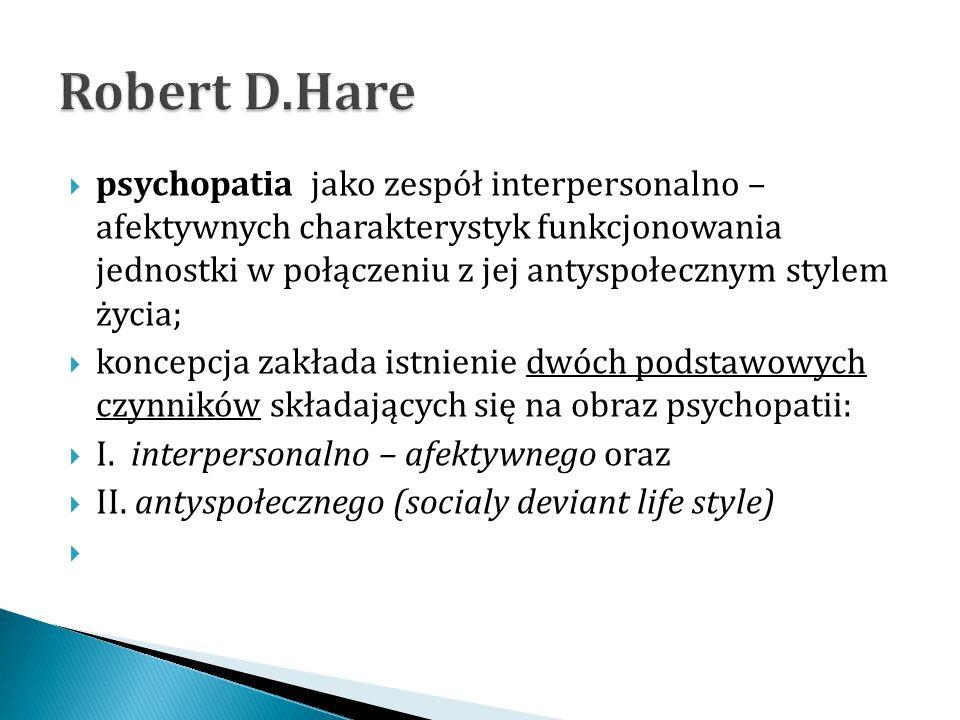 psychopatia jako zespół interpersonalno – afektywnych charakterystyk funkcjonowania jednostki w połączeniu z jej antyspołecznym stylem życia;  konc