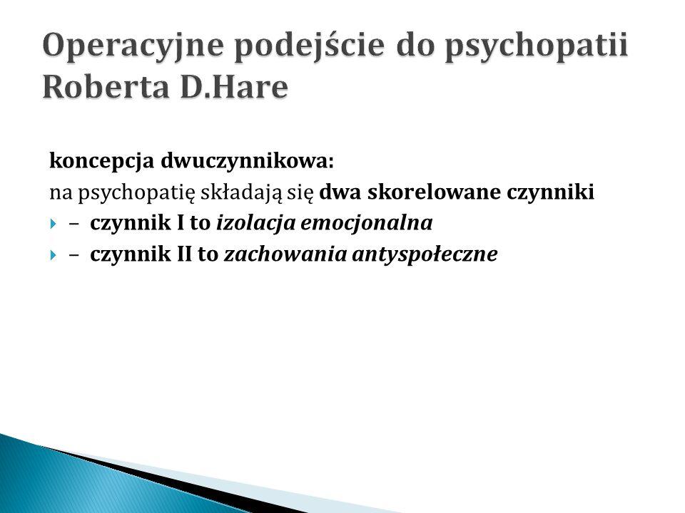koncepcja dwuczynnikowa: na psychopatię składają się dwa skorelowane czynniki  – czynnik I to izolacja emocjonalna  – czynnik II to zachowania antys