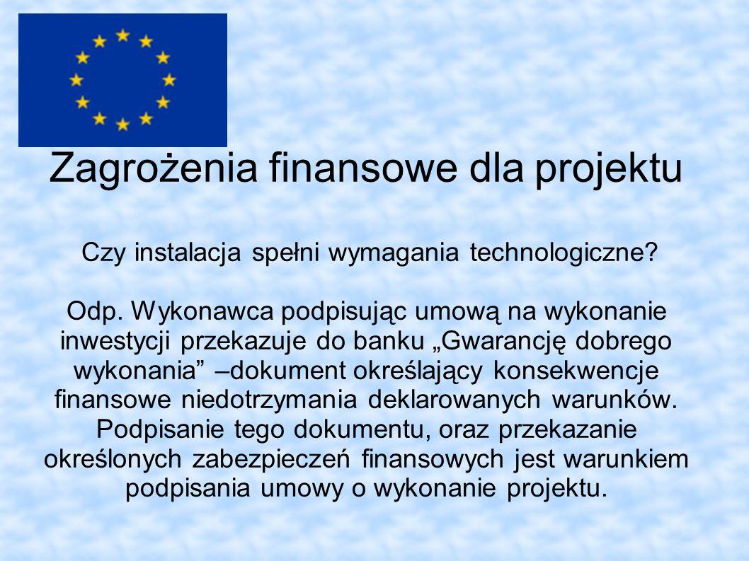 Zagrożenia finansowe dla projektu Czy instalacja spełni wymagania technologiczne? Odp. Wykonawca podpisując umową na wykonanie inwestycji przekazuje d
