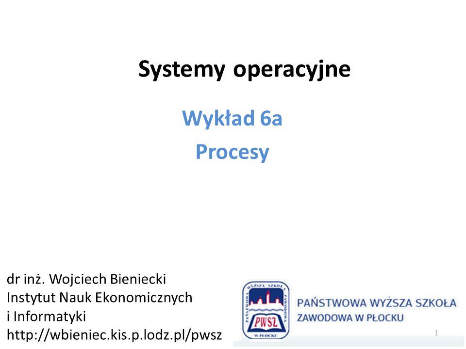 Systemy operacyjne Wykład 6a Procesy dr inż. Wojciech Bieniecki Instytut Nauk Ekonomicznych i Informatyki http://wbieniec.kis.p.lodz.pl/pwsz 1