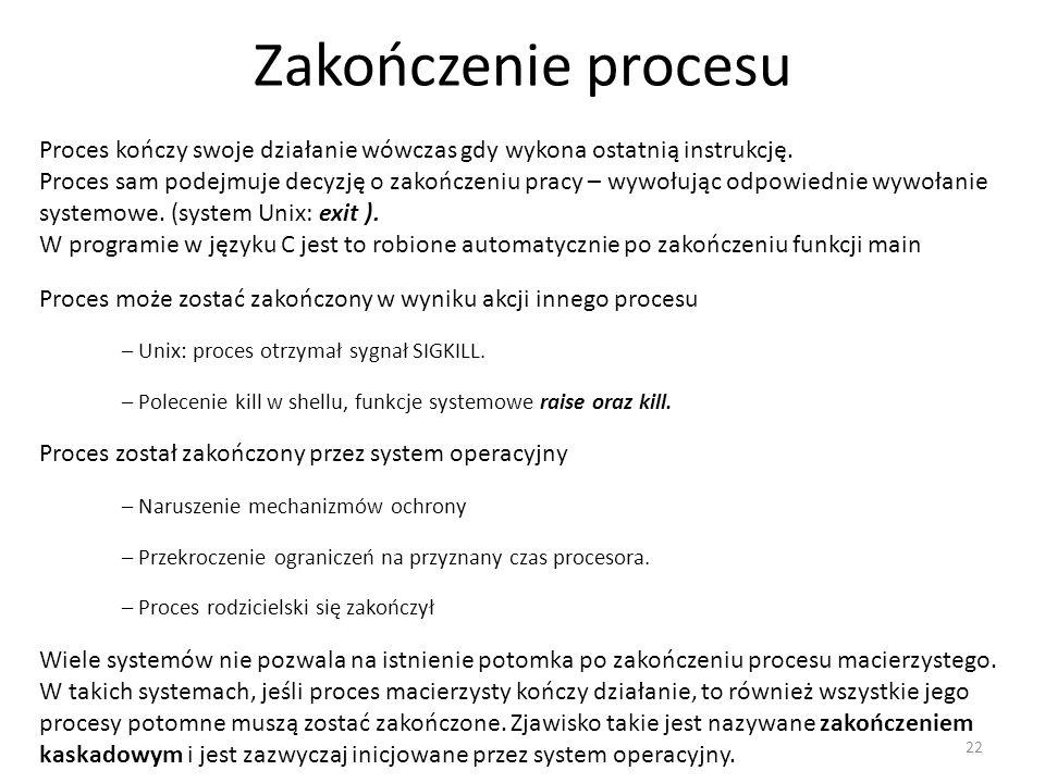 Zakończenie procesu 22 Proces kończy swoje działanie wówczas gdy wykona ostatnią instrukcję. Proces sam podejmuje decyzję o zakończeniu pracy – wywołu