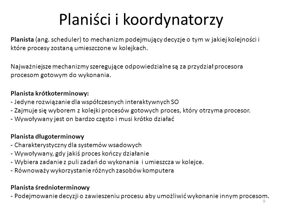 Planiści i koordynatorzy 9 Planista (ang. scheduler) to mechanizm podejmujący decyzje o tym w jakiej kolejności i które procesy zostaną umieszczone w