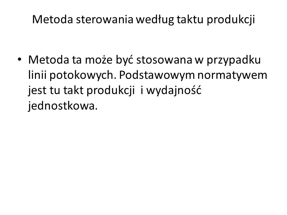 Metoda sterowania według taktu produkcji Metoda ta może być stosowana w przypadku linii potokowych. Podstawowym normatywem jest tu takt produkcji i wy