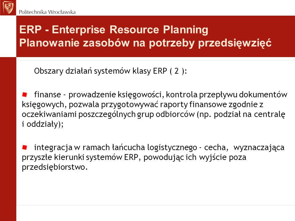 Obszary działań systemów klasy ERP ( 2 ): finanse - prowadzenie księgowości, kontrola przepływu dokumentów księgowych, pozwala przygotowywać raporty f