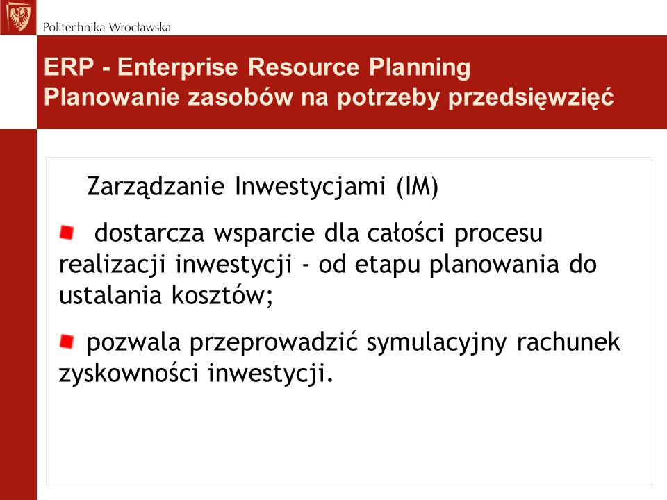 Zarządzanie Inwestycjami (IM) dostarcza wsparcie dla całości procesu realizacji inwestycji - od etapu planowania do ustalania kosztów; pozwala przeprowadzić symulacyjny rachunek zyskowności inwestycji.