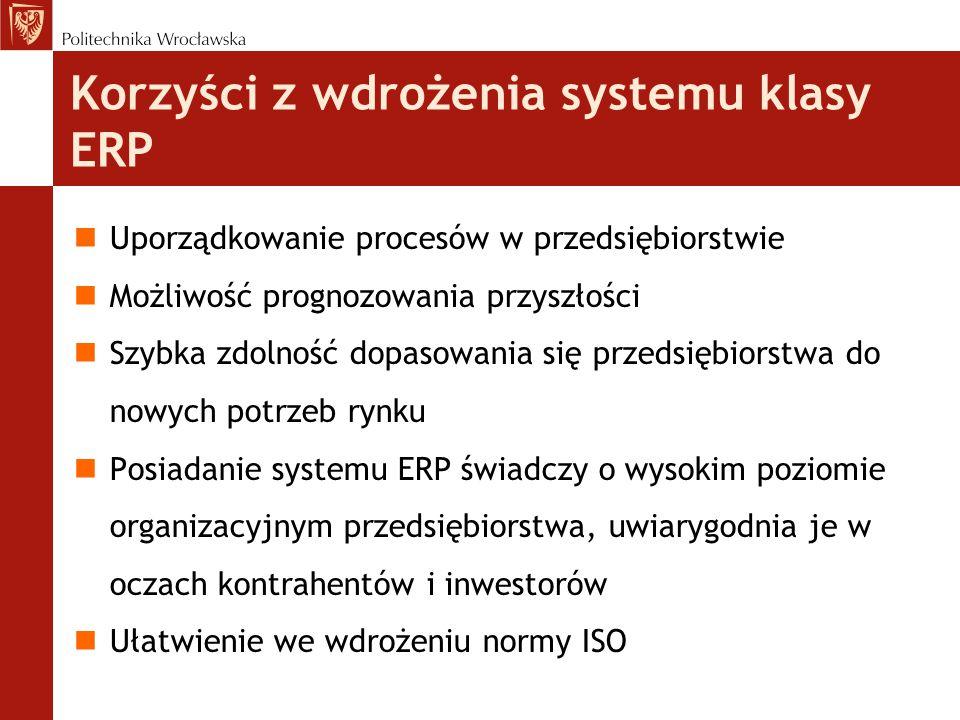 nUporządkowanie procesów w przedsiębiorstwie nMożliwość prognozowania przyszłości nSzybka zdolność dopasowania się przedsiębiorstwa do nowych potrzeb rynku nPosiadanie systemu ERP świadczy o wysokim poziomie organizacyjnym przedsiębiorstwa, uwiarygodnia je w oczach kontrahentów i inwestorów nUłatwienie we wdrożeniu normy ISO Korzyści z wdrożenia systemu klasy ERP
