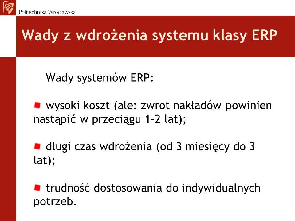 Wady systemów ERP: wysoki koszt (ale: zwrot nakładów powinien nastąpić w przeciągu 1-2 lat); długi czas wdrożenia (od 3 miesięcy do 3 lat); trudność d