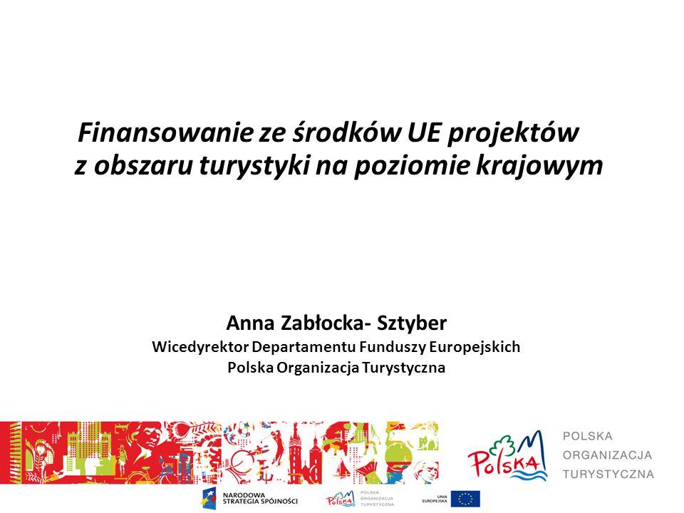 Finansowanie ze środków UE projektów z obszaru turystyki na poziomie krajowym Anna Zabłocka- Sztyber Wicedyrektor Departamentu Funduszy Europejskich Polska Organizacja Turystyczna