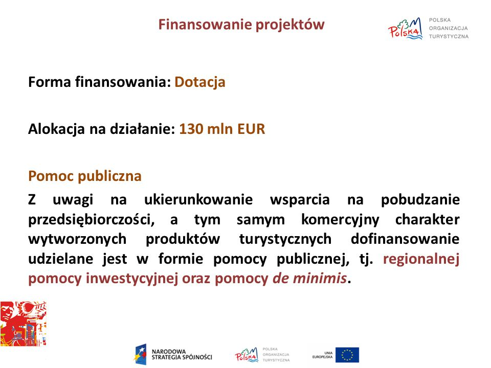 Finansowanie projektów Forma finansowania: Dotacja Alokacja na działanie: 130 mln EUR Pomoc publiczna Z uwagi na ukierunkowanie wsparcia na pobudzanie przedsiębiorczości, a tym samym komercyjny charakter wytworzonych produktów turystycznych dofinansowanie udzielane jest w formie pomocy publicznej, tj.