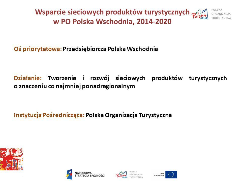 Wsparcie sieciowych produktów turystycznych w PO Polska Wschodnia, 2014-2020 Oś priorytetowa: Przedsiębiorcza Polska Wschodnia Działanie: Tworzenie i
