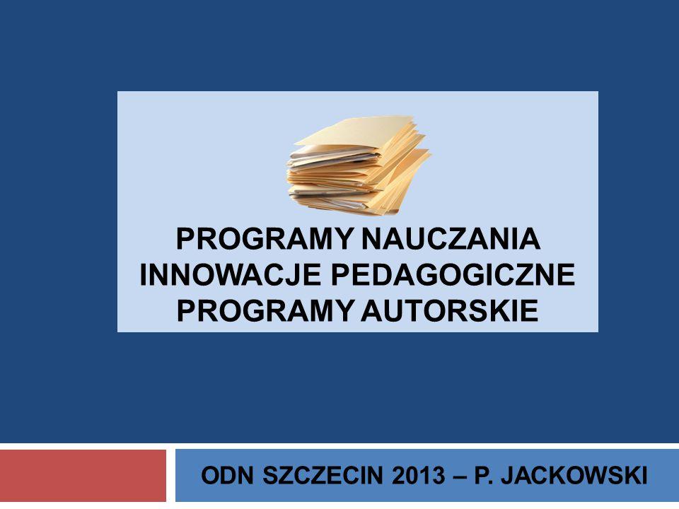 PROGRAMY NAUCZANIA INNOWACJE PEDAGOGICZNE PROGRAMY AUTORSKIE ODN SZCZECIN 2013 – P. JACKOWSKI