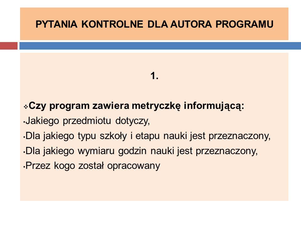 PYTANIA KONTROLNE DLA AUTORA PROGRAMU 1.  Czy program zawiera metryczkę informującą: Jakiego przedmiotu dotyczy, Dla jakiego typu szkoły i etapu nauk