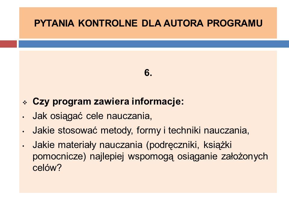 PYTANIA KONTROLNE DLA AUTORA PROGRAMU 6.  Czy program zawiera informacje: Jak osiągać cele nauczania, Jakie stosować metody, formy i techniki nauczan