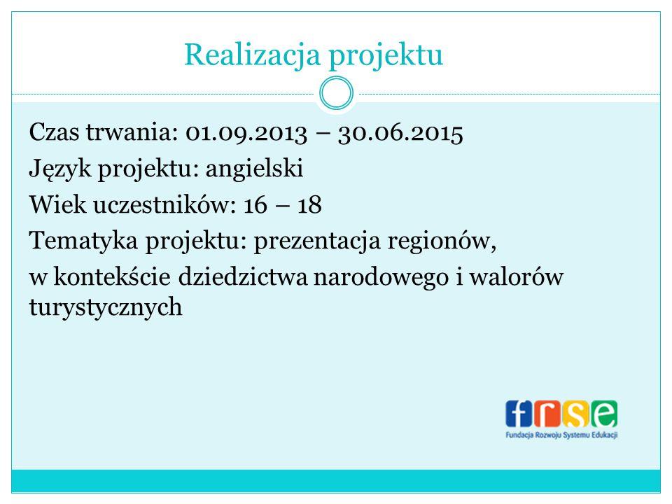 Realizacja projektu Czas trwania: 01.09.2013 – 30.06.2015 Język projektu: angielski Wiek uczestników: 16 – 18 Tematyka projektu: prezentacja regionów, w kontekście dziedzictwa narodowego i walorów turystycznych