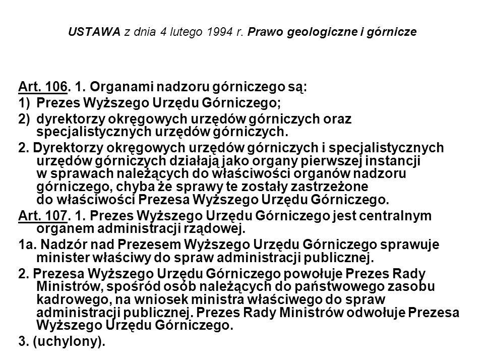 USTAWA z dnia 4 lutego 1994 r. Prawo geologiczne i górnicze Art. 106. 1. Organami nadzoru górniczego są: 1)Prezes Wyższego Urzędu Górniczego; 2)dyrekt