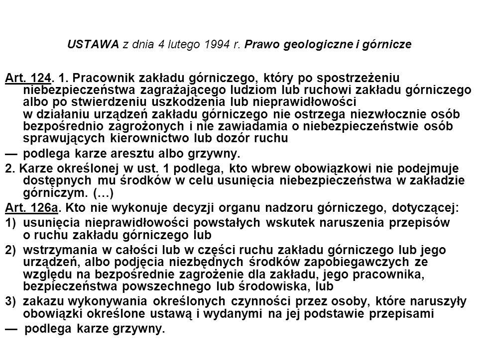 USTAWA z dnia 4 lutego 1994 r. Prawo geologiczne i górnicze Art. 124. 1. Pracownik zakładu górniczego, który po spostrzeżeniu niebezpieczeństwa zagraż