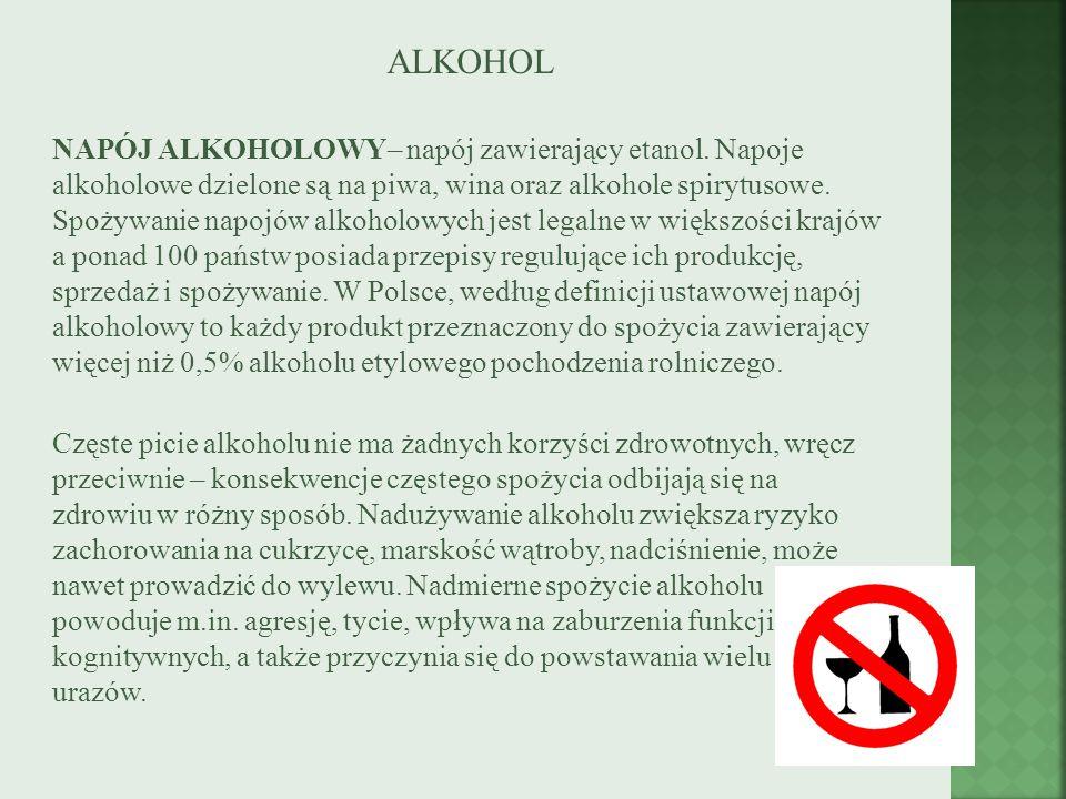 ALKOHOL NAPÓJ ALKOHOLOWY– napój zawierający etanol. Napoje alkoholowe dzielone są na piwa, wina oraz alkohole spirytusowe. Spożywanie napojów alkoholo