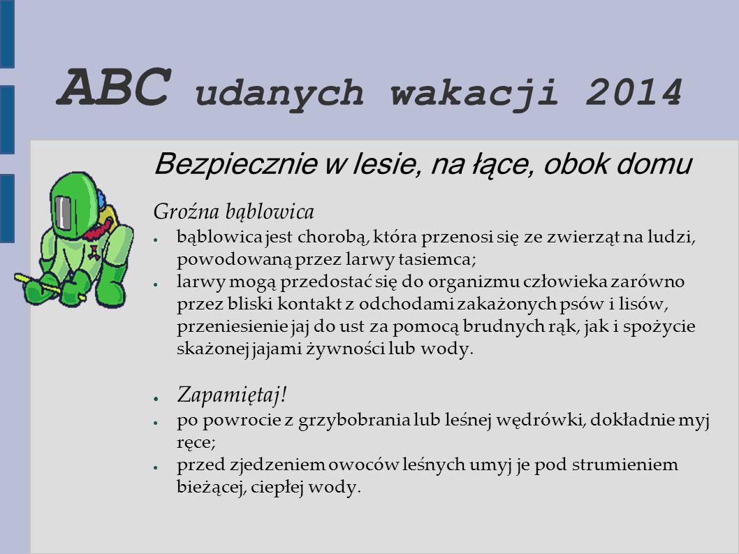 ABC udanych wakacji 2014 Bezpiecznie w lesie, na łące, obok domu Groźna bąblowica ● bąblowica jest chorobą, która przenosi się ze zwierząt na ludzi, p
