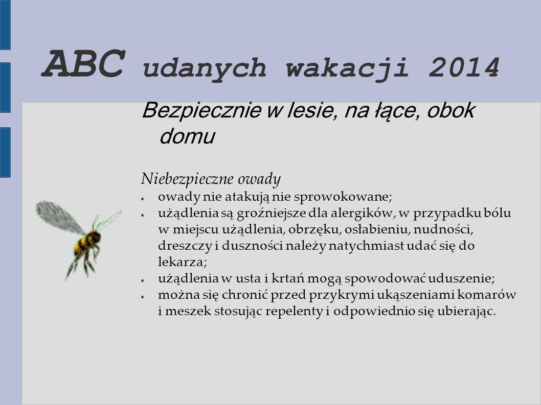 ABC udanych wakacji 2014 Bezpiecznie w lesie, na łące, obok domu Niebezpieczne owady ● owady nie atakują nie sprowokowane; ● użądlenia są groźniejsze