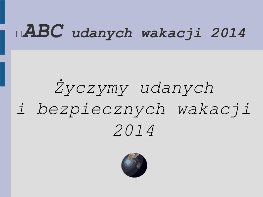 ABC udanych wakacji 2014 Życzymy udanych i bezpiecznych wakacji 2014
