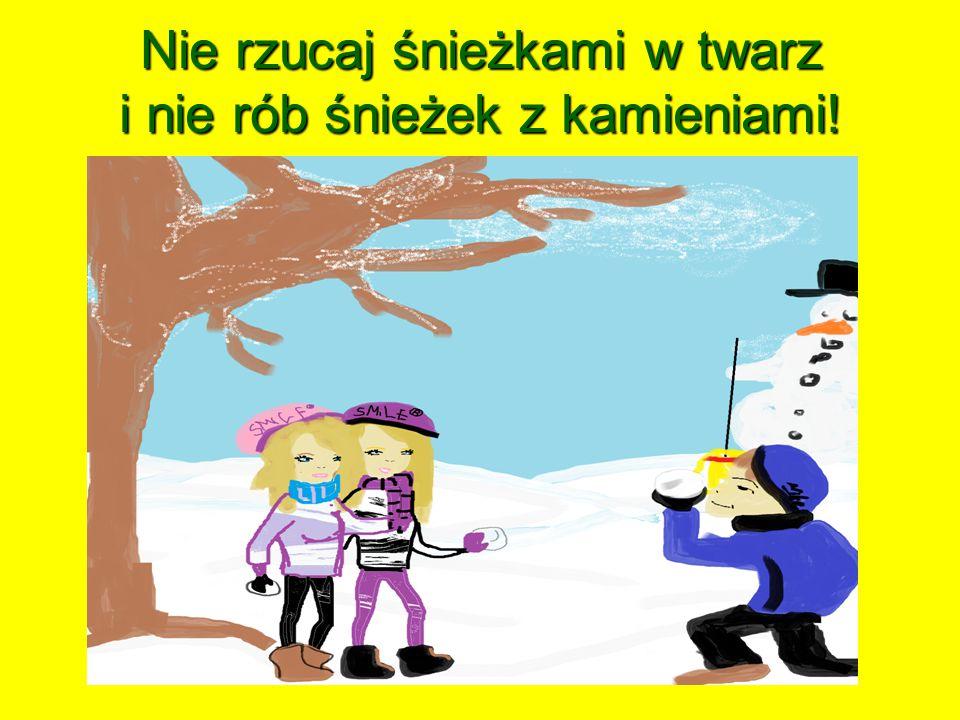 Nie rzucaj śnieżkami w twarz i nie rób śnieżek z kamieniami!
