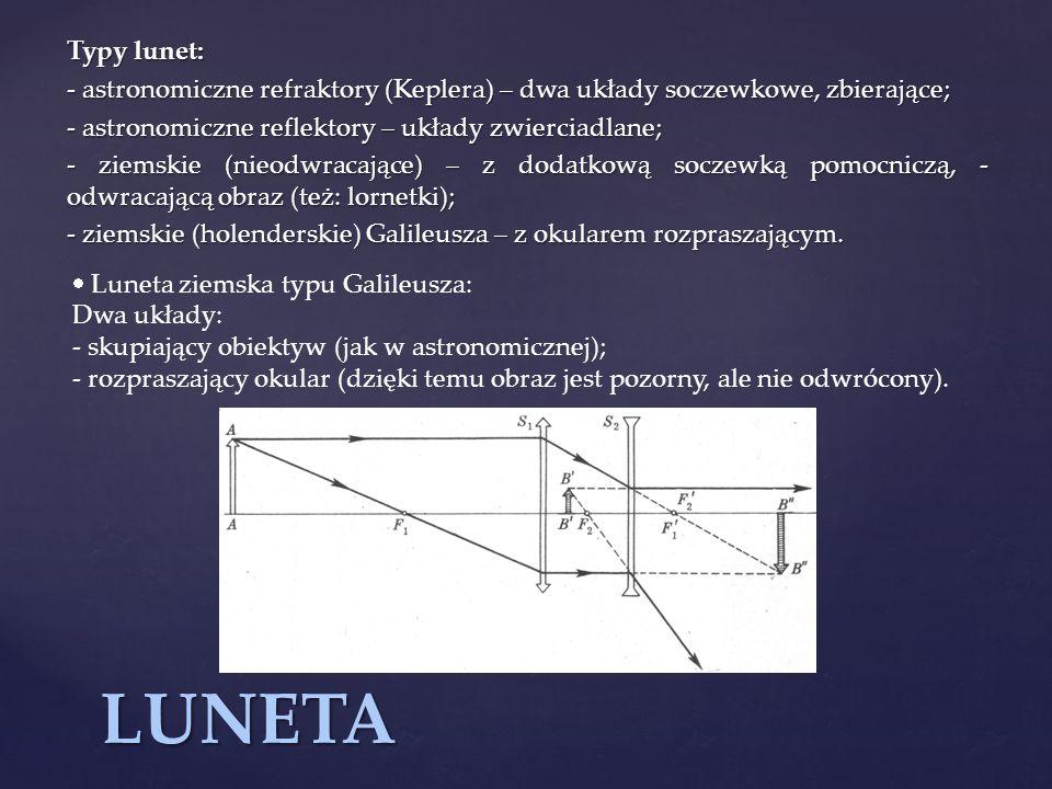 LUNETA Typy lunet: - astronomiczne refraktory (Keplera) – dwa układy soczewkowe, zbierające; - astronomiczne reflektory – układy zwierciadlane; - ziem