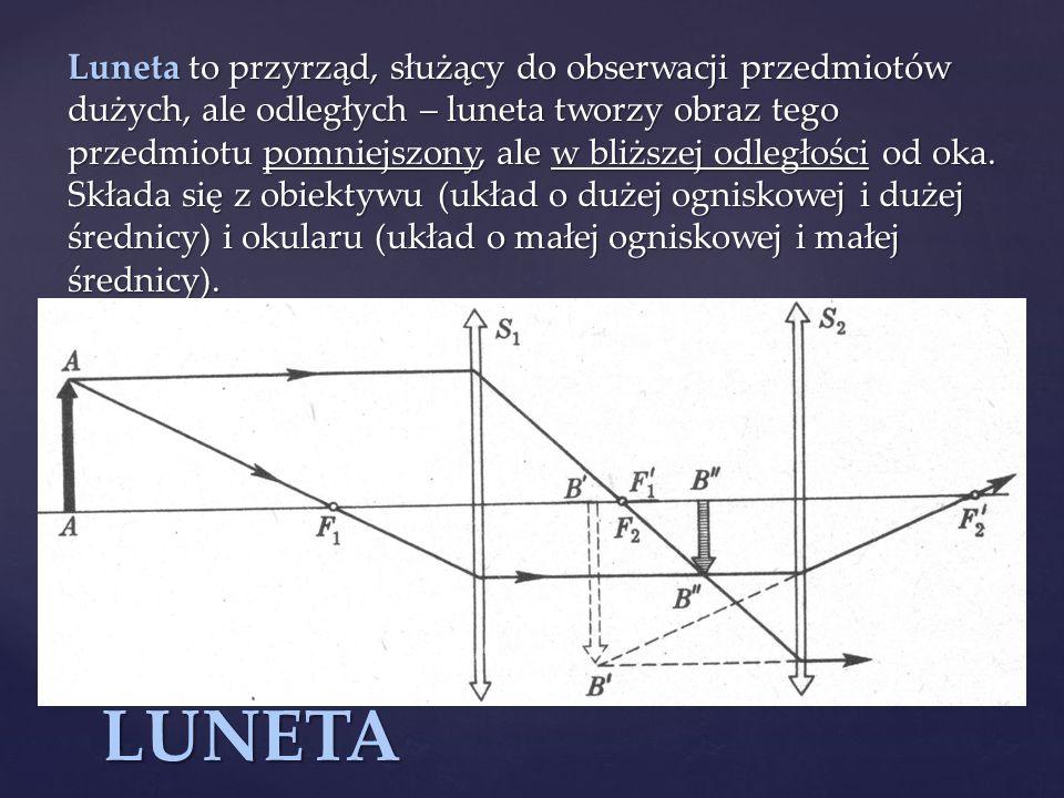 Luneta to przyrząd, służący do obserwacji przedmiotów dużych, ale odległych – luneta tworzy obraz tego przedmiotu pomniejszony, ale w bliższej odległo