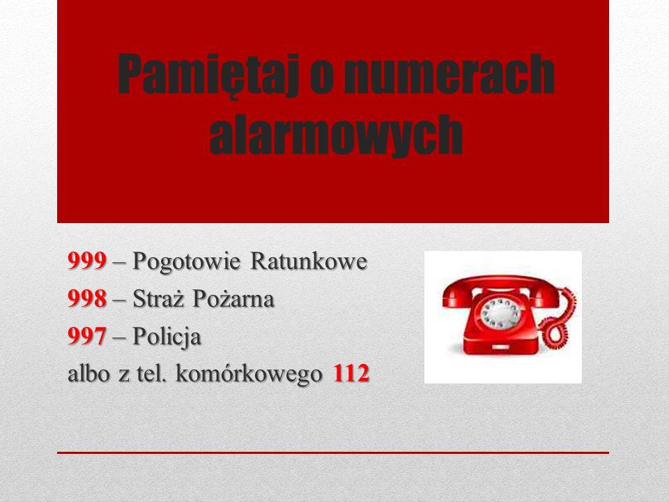 Pamiętaj o numerach alarmowych 999 – Pogotowie Ratunkowe 998 – Straż Pożarna 997 – Policja albo z tel. komórkowego 112