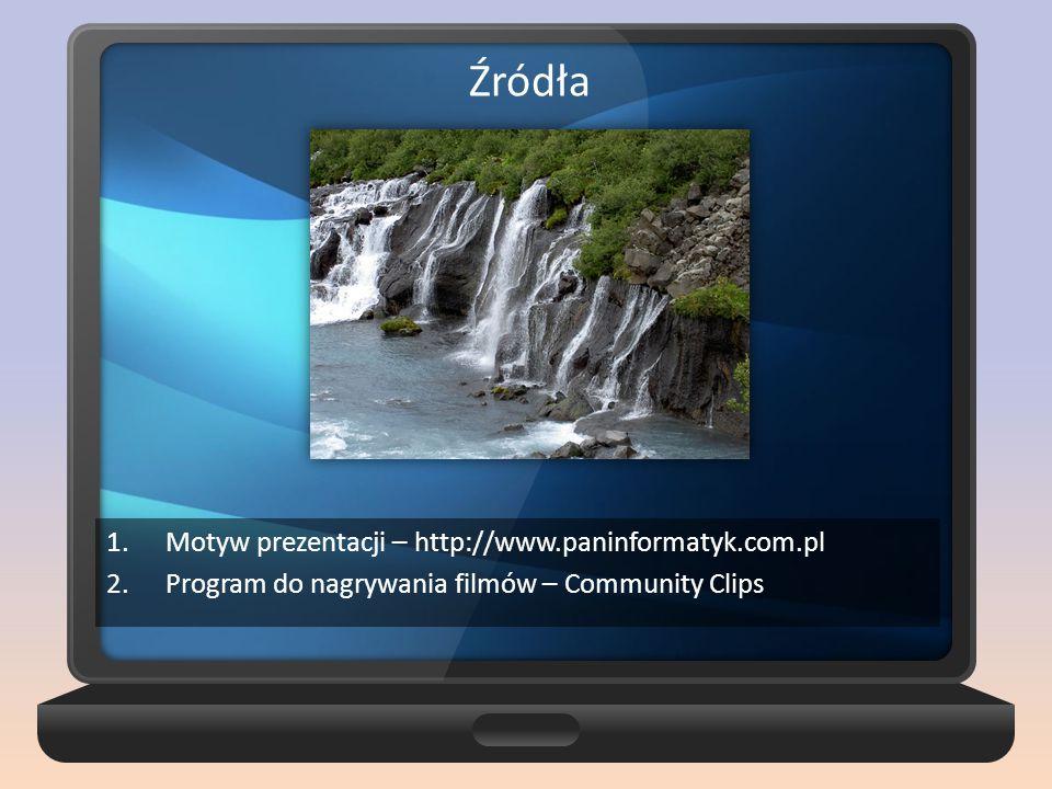 1.Motyw prezentacji – http://www.paninformatyk.com.pl 2.Program do nagrywania filmów – Community Clips Źródła