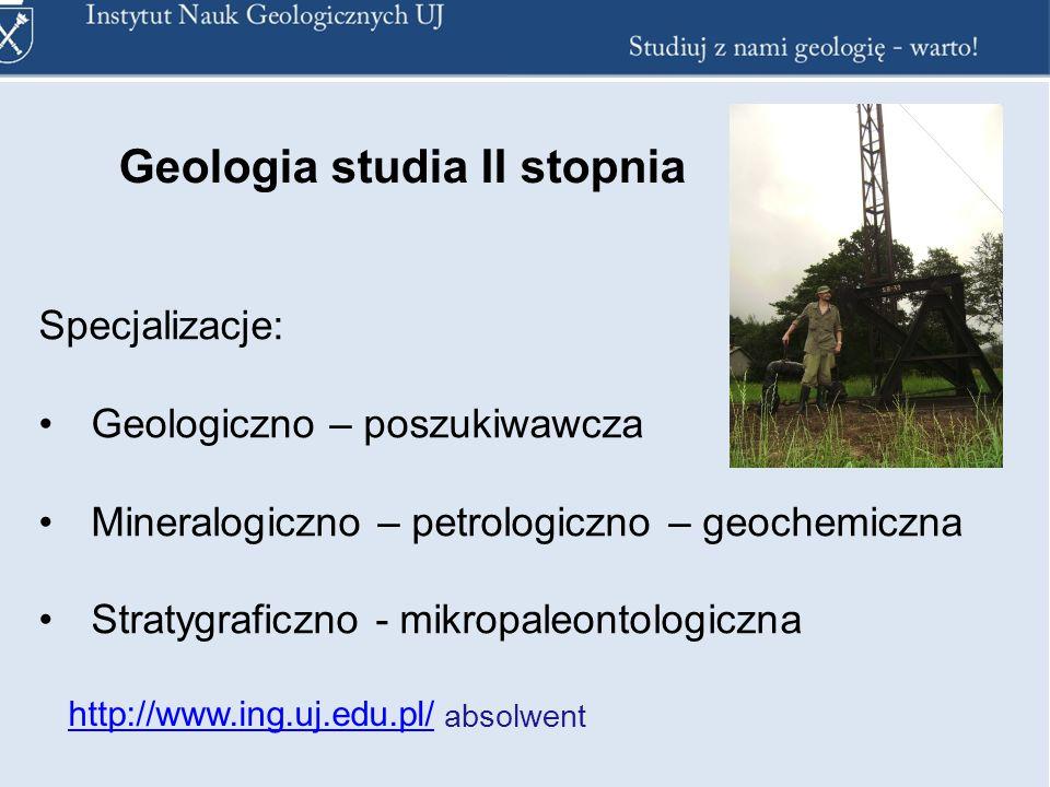 Specjalizacje: Geologiczno – poszukiwawcza Mineralogiczno – petrologiczno– geochemiczna Stratygraficzno - mikropaleontologiczna Geologia studia II stopnia http://www.ing.uj.edu.pl/ absolwent