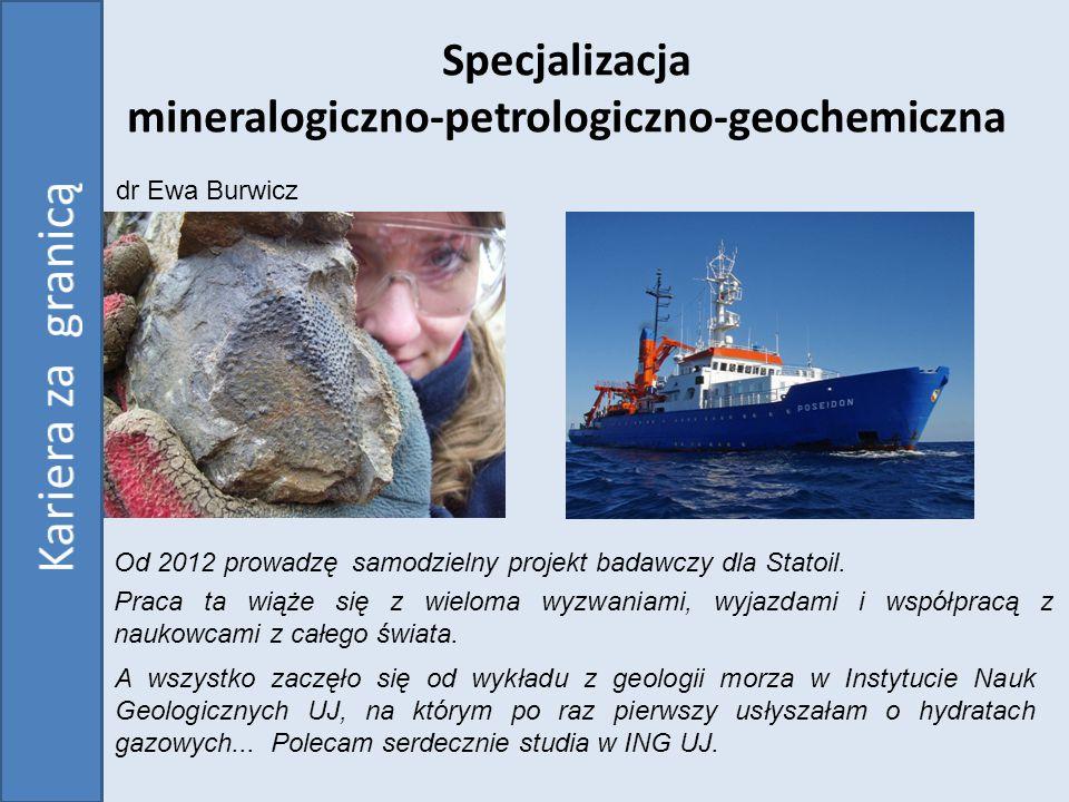 Specjalizacja mineralogiczno-petrologiczno-geochemiczna Od 2012 prowadzę Praca ta wiąże się z wieloma wyzwaniami, wyjazdami i współpracą z naukowcami z całego świata.
