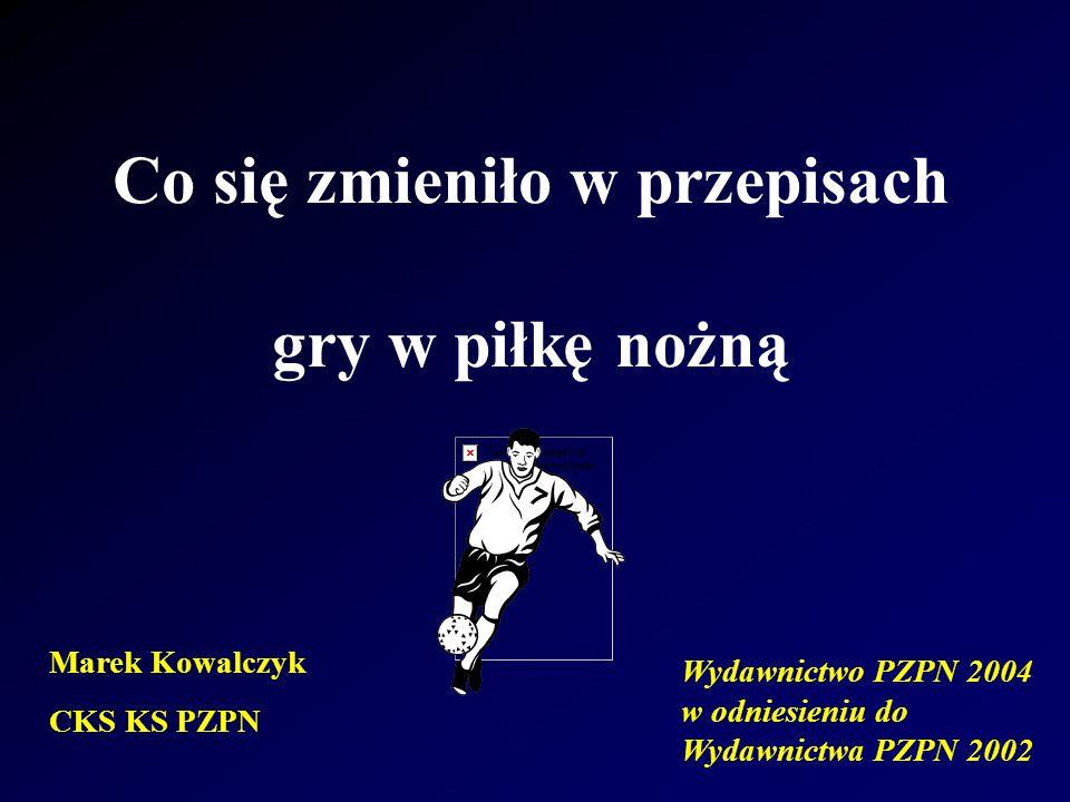 Co się zmieniło w przepisach gry w piłkę nożną Wydawnictwo PZPN 2004 w odniesieniu do Wydawnictwa PZPN 2002 Marek Kowalczyk CKS KS PZPN