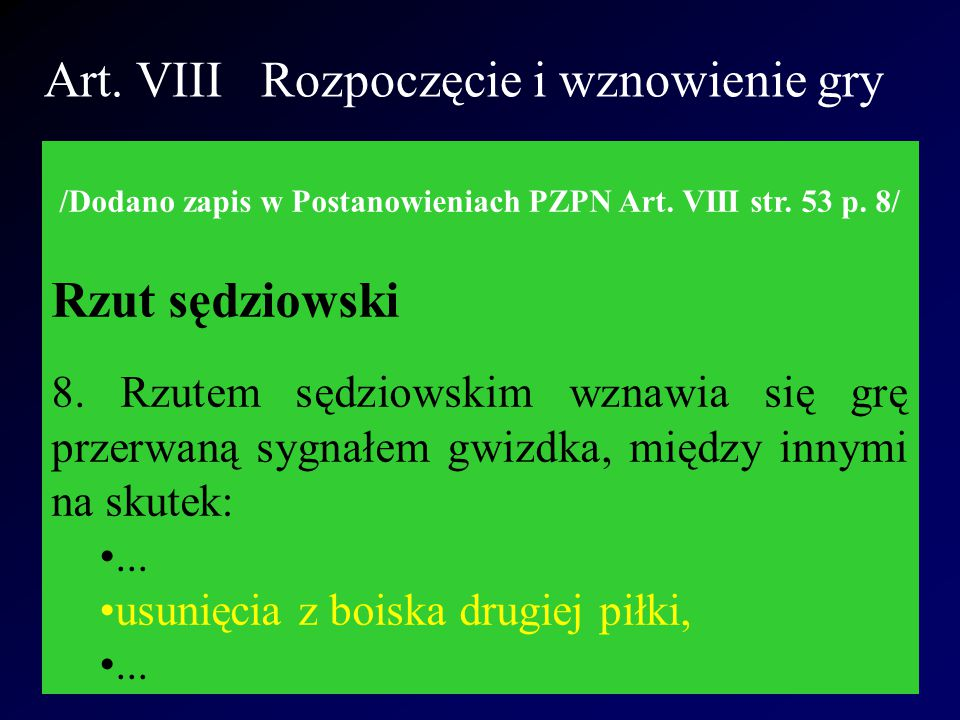 Art. VIII Rozpoczęcie i wznowienie gry /Dodano zapis w Postanowieniach PZPN Art. VIII str. 53 p. 8/ Rzut sędziowski 8. Rzutem sędziowskim wznawia się