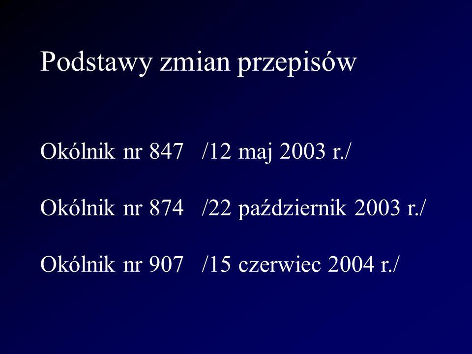 Podstawy zmian przepisów Okólnik nr 847 /12 maj 2003 r./ Okólnik nr 874 /22 październik 2003 r./ Okólnik nr 907 /15 czerwiec 2004 r./